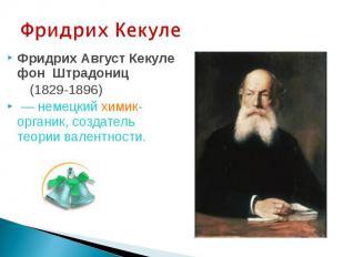 Фридрих Кекуле Фридрих Август Кекуле фон Штрадониц (1829-1896) — немецкий химик