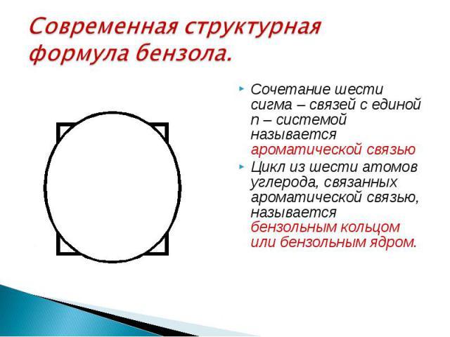 Современная структурная формула бензола. Сочетание шести сигма – связей с единой п – системой называется ароматической связью Цикл из шести атомов углерода, связанных ароматической связью, называется бензольным кольцом или бензольным ядром.