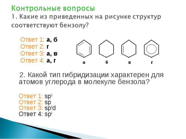 Контрольные вопросы 1. Какие из приведенных на рисунке структур соответствуют бензолу? Ответ 1: а, б Ответ 2: г Ответ 3: а, в Ответ 4: а, г 2. Какой тип гибридизации характерен для атомов углерода в молекуле бензола? Ответ 1: sp3 Ответ 2: sp Ответ 3…
