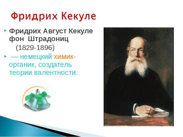 Фридрих Кекуле Фридрих Август Кекуле фон Штрадониц (1829-1896) — немецкий химик-органик, создатель теории валентности.