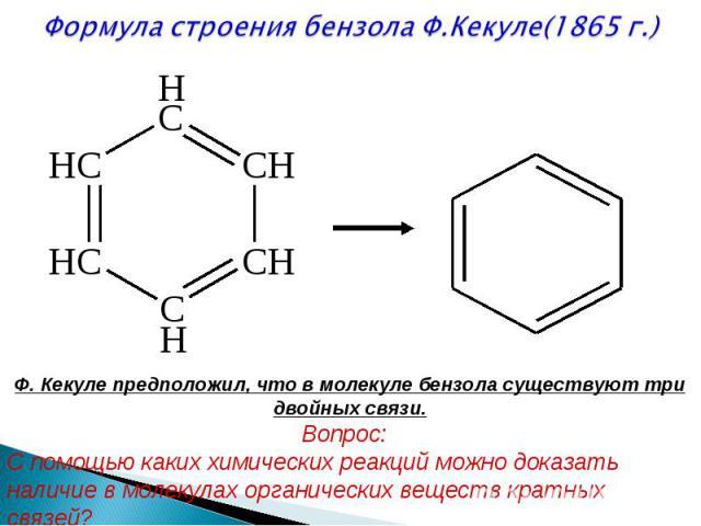 Формула строения бензола Ф.Кекуле(1865 г.) Ф. Кекуле предположил, что в молекуле бензола существуют три двойных связи. Вопрос: С помощью каких химических реакций можно доказать наличие в молекулах органических веществ кратных связей?