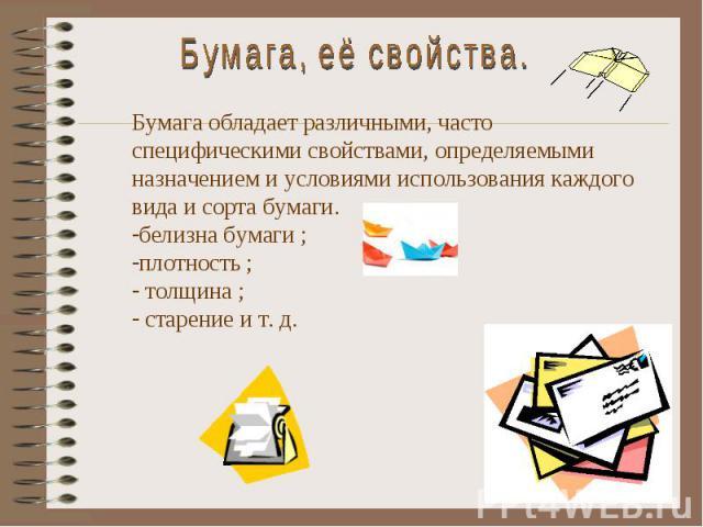 Бумага, её свойства. Бумага обладает различными, часто специфическими свойствами, определяемыми назначением и условиями использования каждого вида и сорта бумаги. белизна бумаги ; плотность ; толщина ; старение и т. д.