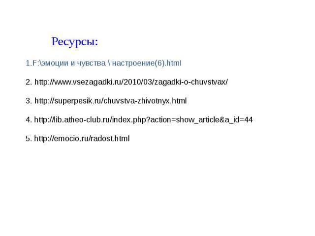 Ресурсы: 1.F:\эмоции и чувства \ настроение(6).htmI 2. http://www.vsezagadki.ru/2010/03/zagadki-o-chuvstvax/ 3. http://superpesik.ru/chuvstva-zhivotnyx.html 4. http://lib.atheo-club.ru/index.php?action=show_article&a_id=44 5. http://emocio.ru/radost.html