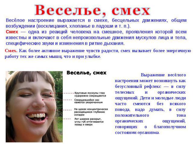 Веселье, смех Весёлое настроение выражается в смехе, бесцельных движениях, общем возбуждении (восклицания, хлопанье в ладоши и т.п.). Смех — одна из реакций человека на смешное, проявления которой всем известны и включают в себя непроизвольные движ…