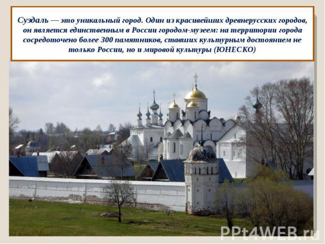 Суздаль — это уникальный город. Один из красивейших древнерусских городов, он является единственным в России городом-музеем: на территории города сосредоточено более 300 памятников, ставших культурным достоянием не только России, но и мировой культу…
