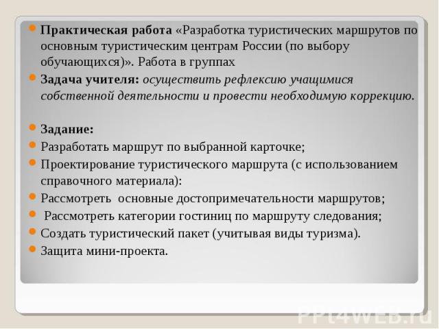 Практическая работа «Разработка туристических маршрутов по основным туристическим центрам России (по выбору обучающихся)». Работа в группах Задача учителя: осуществить рефлексию учащимися собственной деятельности и провести необходимую коррекцию. За…