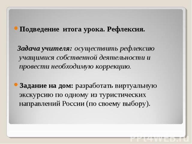 Подведение итога урока. Рефлексия. Задача учителя: осуществить рефлексию учащимися собственной деятельности и провести необходимую коррекцию. Задание на дом: разработать виртуальную экскурсию по одному из туристических направлений России (по своему …