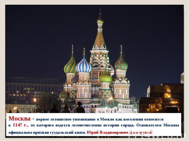 Москва - первое летописное упоминание о Москве как поселении относится к 1147 г., от которого ведется летоисчисление истории города. Основателем Москвы официально признан суздальский князь Юрий Владимирович Долгорукий