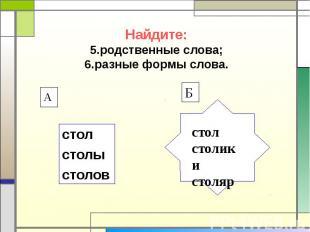 Найдите: 5.родственные слова; 6.разные формы слова. стол столы столов стол столи