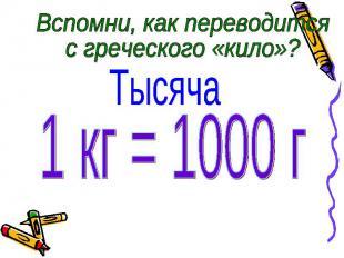 Вспомни, как переводится с греческого «кило»? Тысяча 1 кг = 1000 г