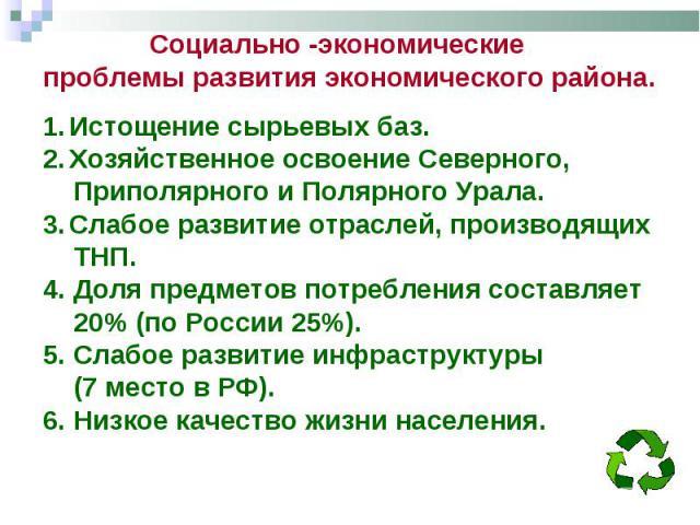 Социально -экономические проблемы развития экономического района. Истощение сырьевых баз. Хозяйственное освоение Северного, Приполярного и Полярного Урала. Слабое развитие отраслей, производящих ТНП. 4. Доля предметов потребления составляет 20% (по …