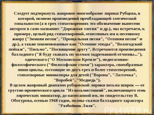 Следует подчеркнуть жанровое многообразие лирики Рубцова, в которой, помимо прои