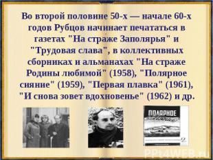 Во второй половине 50-х — начале 60-х годов Рубцов начинает печататься в газетах