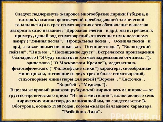 Следует подчеркнуть жанровое многообразие лирики Рубцова, в которой, помимо произведений преобладающей элегической тональности (а в трех стихотворениях это обозначение вынесено автором в само название: