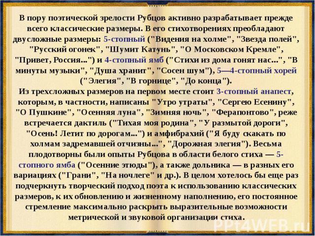 В пору поэтической зрелости Рубцов активно разрабатывает прежде всего классические размеры. В его стихотворениях преобладают двусложные размеры: 5-стопный (