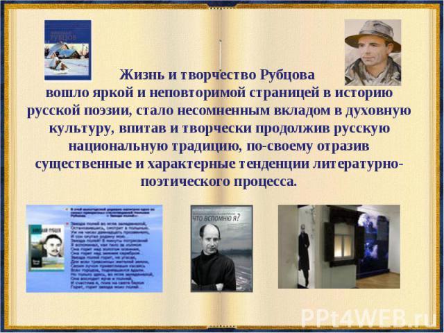 Жизнь и творчество Рубцова вошло яркой и неповторимой страницей в историю русской поэзии, стало несомненным вкладом в духовную культуру, впитав и творчески продолжив русскую национальную традицию, по-своему отразив существенные и характерные тенденц…