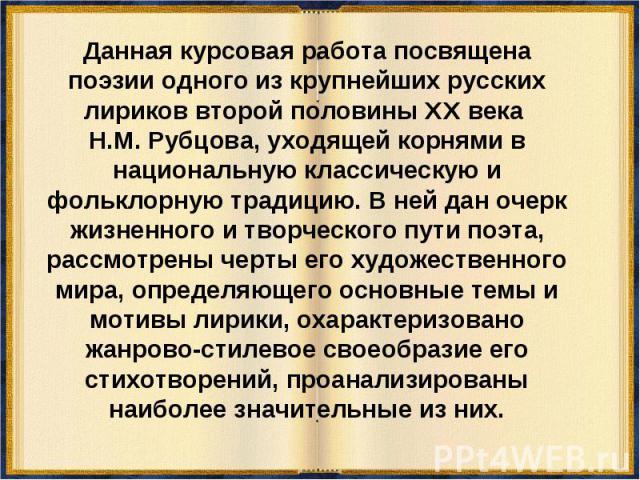 Данная курсовая работа посвящена поэзии одного из крупнейших русских лириков второй половины XX века Н.М. Рубцова, уходящей корнями в национальную классическую и фольклорную традицию. В ней дан очерк жизненного и творческого пути поэта, рассмотрены …