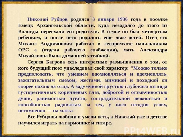 Николай Рубцов родился 3 января 1936 года в поселке Емецк Архангельской области, куда незадолго до этого из Вологды переехали его родители. В семье он был четвертым ребенком, и после него родилось еще двое детей. Отец его Михаил Андриянович работал …
