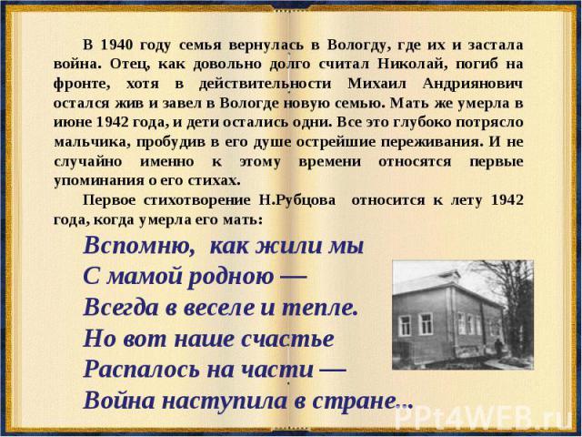 В 1940 году семья вернулась в Вологду, где их и застала война. Отец, как довольно долго считал Николай, погиб на фронте, хотя в действительности Михаил Андриянович остался жив и завел в Вологде новую семью. Мать же умерла в июне 1942 года, и дети ос…