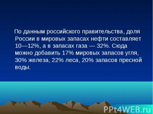 По данным российского правительства, доля России в мировых запасах нефти составл