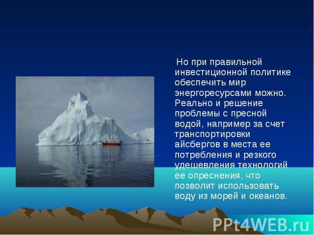 Но при правильной инвестиционной политике обеспечить мир энергоресурсами можно. Реально и решение проблемы с пресной водой, например за счет транспортировки айсбергов в места ее потребления и резкого удешевления технологий ее опреснения, что позволи…