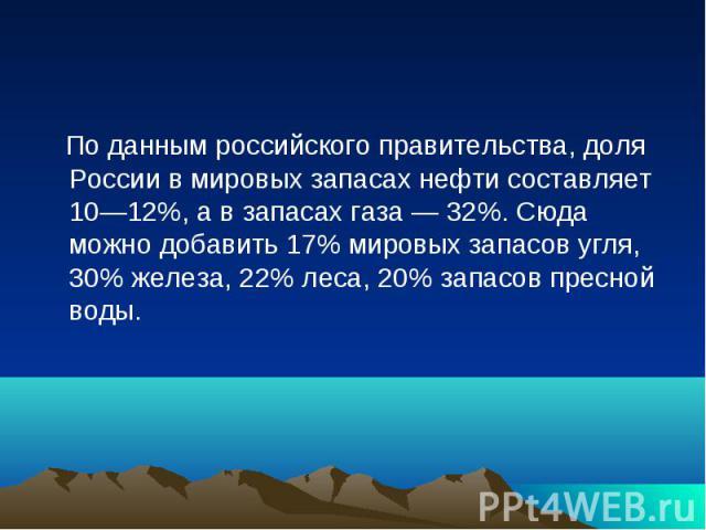 По данным российского правительства, доля России в мировых запасах нефти составляет 10—12%, а в запасах газа — 32%. Сюда можно добавить 17% мировых запасов угля, 30% железа, 22% леса, 20% запасов пресной воды.