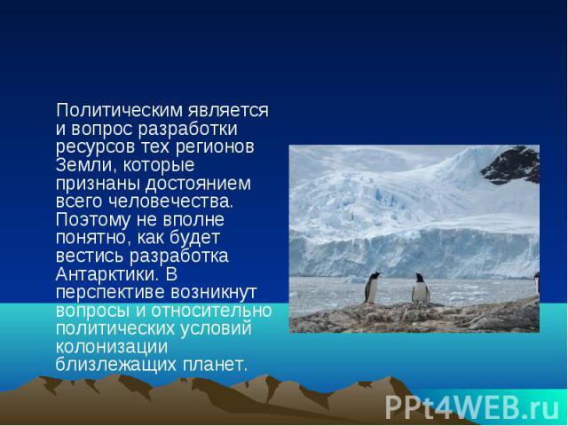 Политическим является и вопрос разработки ресурсов тех регионов Земли, которые признаны достоянием всего человечества. Поэтому не вполне понятно, как будет вестись разработка Антарктики. В перспективе возникнут вопросы и относительно политических ус…
