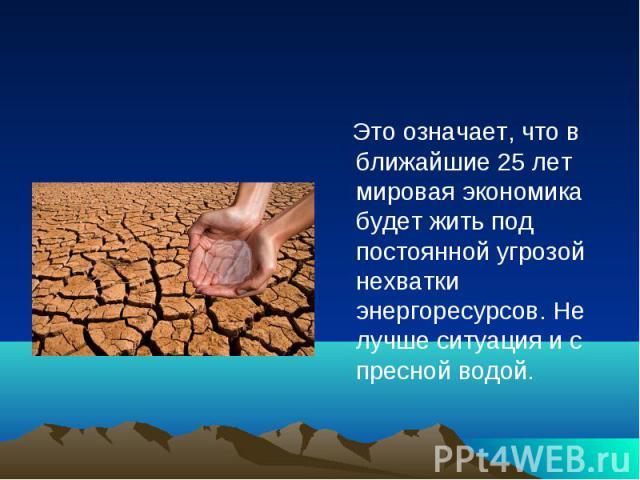 Это означает, что в ближайшие 25 лет мировая экономика будет жить под постоянной угрозой нехватки энергоресурсов. Не лучше ситуация и с пресной водой.