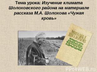 Тема урока: Изучение климата Шолоховского района на материале рассказа М.А. Шоло