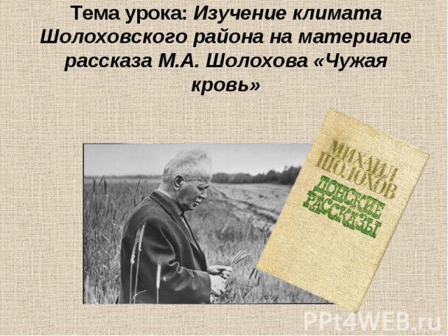 Тема урока: Изучение климата Шолоховского района на материале рассказа М.А. Шолохова «Чужая кровь»