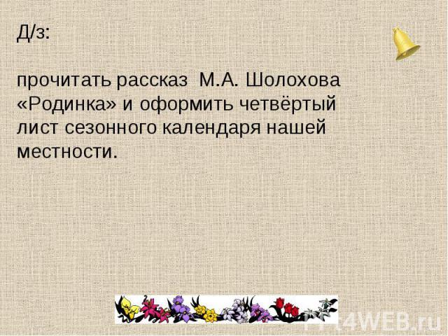 Д/з: прочитать рассказ М.А. Шолохова «Родинка» и оформить четвёртый лист сезонного календаря нашей местности.
