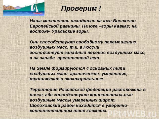 Проверим ! Наша местность находится на юге Восточно-Европейской равнины. На юге –горы Кавказ; на востоке- Уральские горы. Они способствуют свободному перемещению воздушных масс, т.к. в России господствует западный перенос воздушных масс, а на западе…