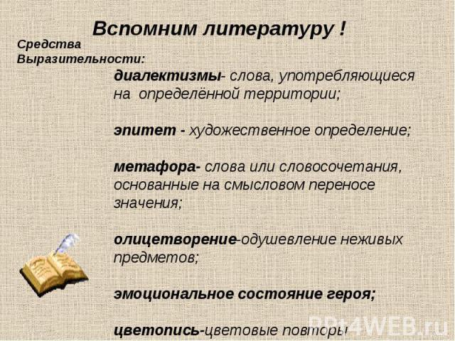 Вспомним литературу ! Средства Выразительности: диалектизмы- слова, употребляющиеся на определённой территории; эпитет - художественное определение; метафора- слова или словосочетания, основанные на смысловом переносе значения; олицетворение-одушевл…