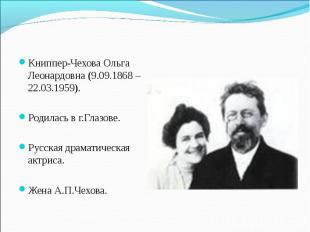 Книппер-Чехова Ольга Леонардовна (9.09.1868 – 22.03.1959). Родилась в г.Глазове.