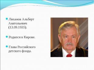 Лиханов Альберт Анатольевич (13.09.1935). Родился в Кирове. Глава Российского де