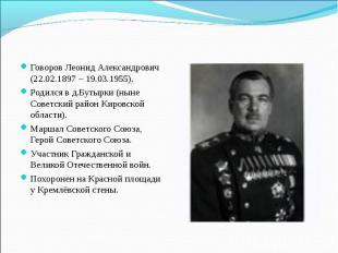 Говоров Леонид Александрович (22.02.1897 – 19.03.1955). Родился в д.Бутырки (нын