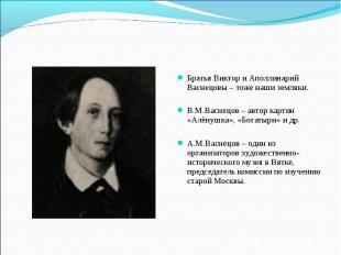 Братья Виктор и Аполлинарий Васнецовы – тоже наши земляки. В.М.Васнецов – автор