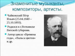 Знаменитые музыканты, композиторы, артисты. Чайковский Пётр Ильич (25.04.1840 –