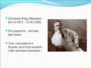 Шаляпин Фёдр Иванович (01.02.1873 – 12.04.1938). Его родители – вятские крестьян
