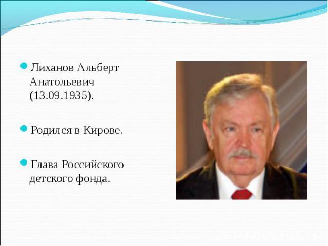 Лиханов Альберт Анатольевич (13.09.1935). Родился в Кирове. Глава Российского детского фонда.