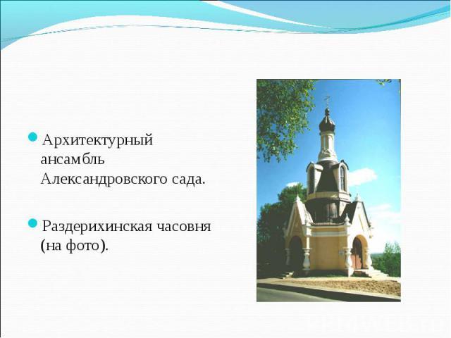 Архитектурный ансамбль Александровского сада. Раздерихинская часовня (на фото).