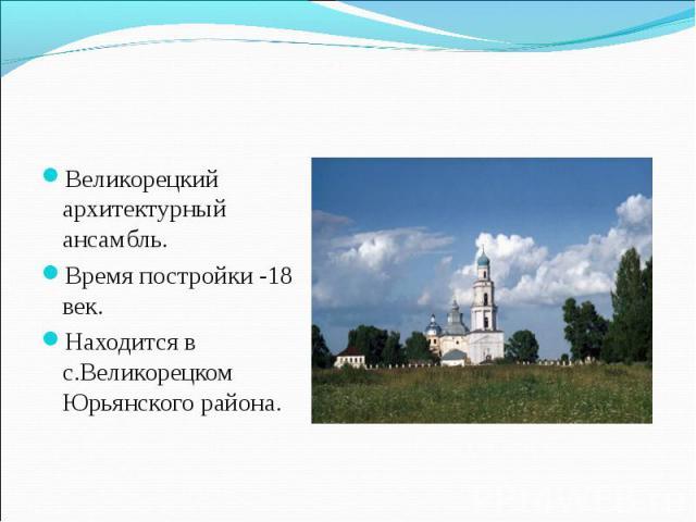 Великорецкий архитектурный ансамбль. Время постройки -18 век. Находится в с.Великорецком Юрьянского района.