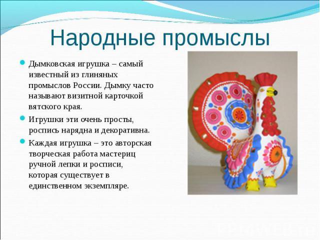 Народные промыслы Дымковская игрушка – самый известный из глиняных промыслов России. Дымку часто называют визитной карточкой вятского края. Игрушки эти очень просты, роспись нарядна и декоративна. Каждая игрушка – это авторская творческая работа мас…