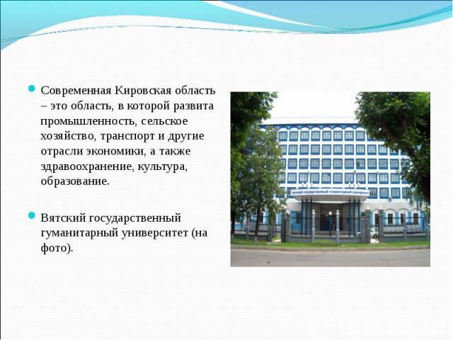 Современная Кировская область – это область, в которой развита промышленность, сельское хозяйство, транспорт и другие отрасли экономики, а также здравоохранение, культура, образование. Вятский государственный гуманитарный университет (на фото).