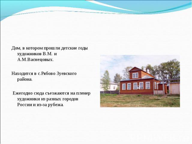 Дом, в котором прошли детские годы художников В.М. и А.М.Васнецовых. Находится в с.Рябово Зуевского района. Ежегодно сюда съезжаются на пленер художники из разных городов России и из-за рубежа.