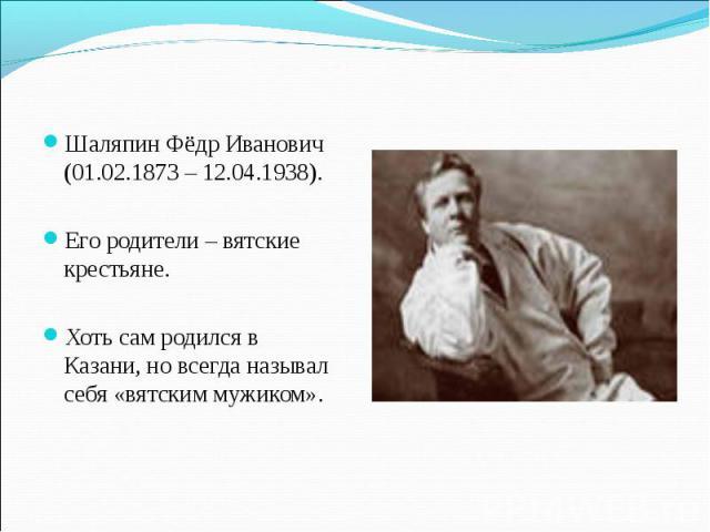 Шаляпин Фёдр Иванович (01.02.1873 – 12.04.1938). Его родители – вятские крестьяне. Хоть сам родился в Казани, но всегда называл себя «вятским мужиком».