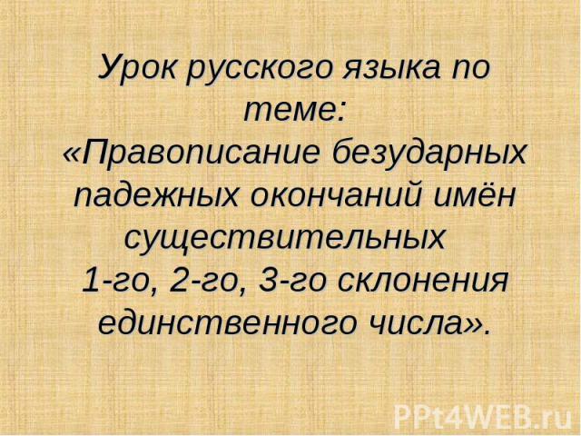 Урок русского языка по теме: «Правописание безударных падежных окончаний имён существительных 1-го, 2-го, 3-го склонения единственного числа».