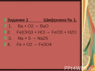 Задание 1 Шифровка № 1. 1. Ba + O2 → BaO 2. Fe(OH)3 + HCl → FeCl3 + H