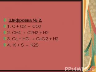 Шифровка № 2. 1.C + O2 → CO2 2. CH4 → C2H2 + H2 3. Ca + HCl → CaCl2 + H2  4