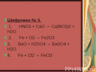 Шифровка № 3. 1. HNO3 + CaO → Ca(NO3)2 + H2O 2. Fe + O2 → Fe2O3 3.